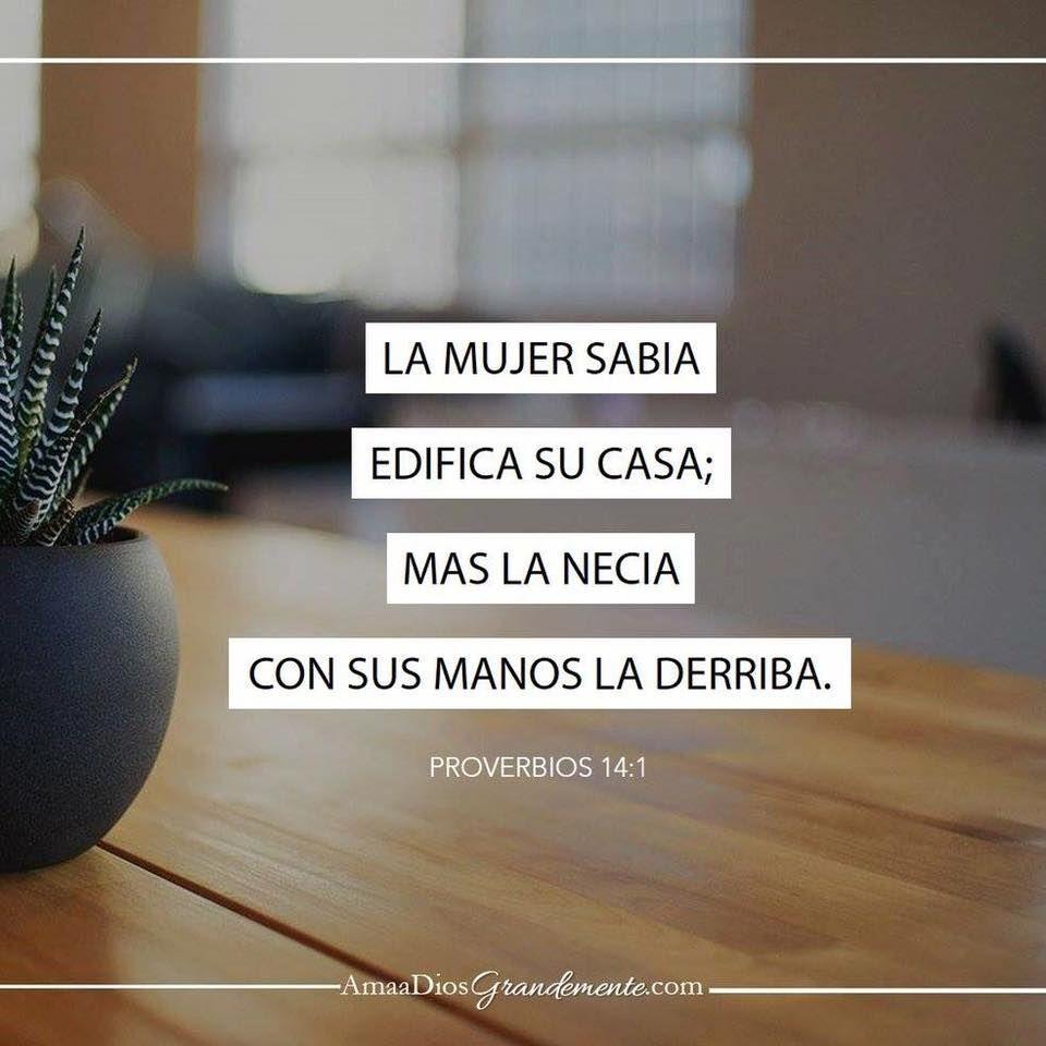 Proverbios 14:1 La mujer sabia edifica su casa; Mas la necia con sus manos la derriba.