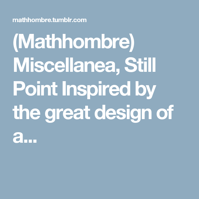 (Mathhombre) Miscellanea, Still Point Inspired by the great design of a...