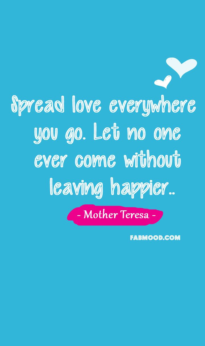 Spread love everywhere you go. Let no one ever come without leaving happier