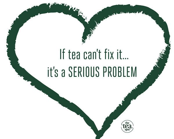 "So true! #TheTeaSpot #Inspiration ""If tea can't fix it, it's a SERIOUS problem""."