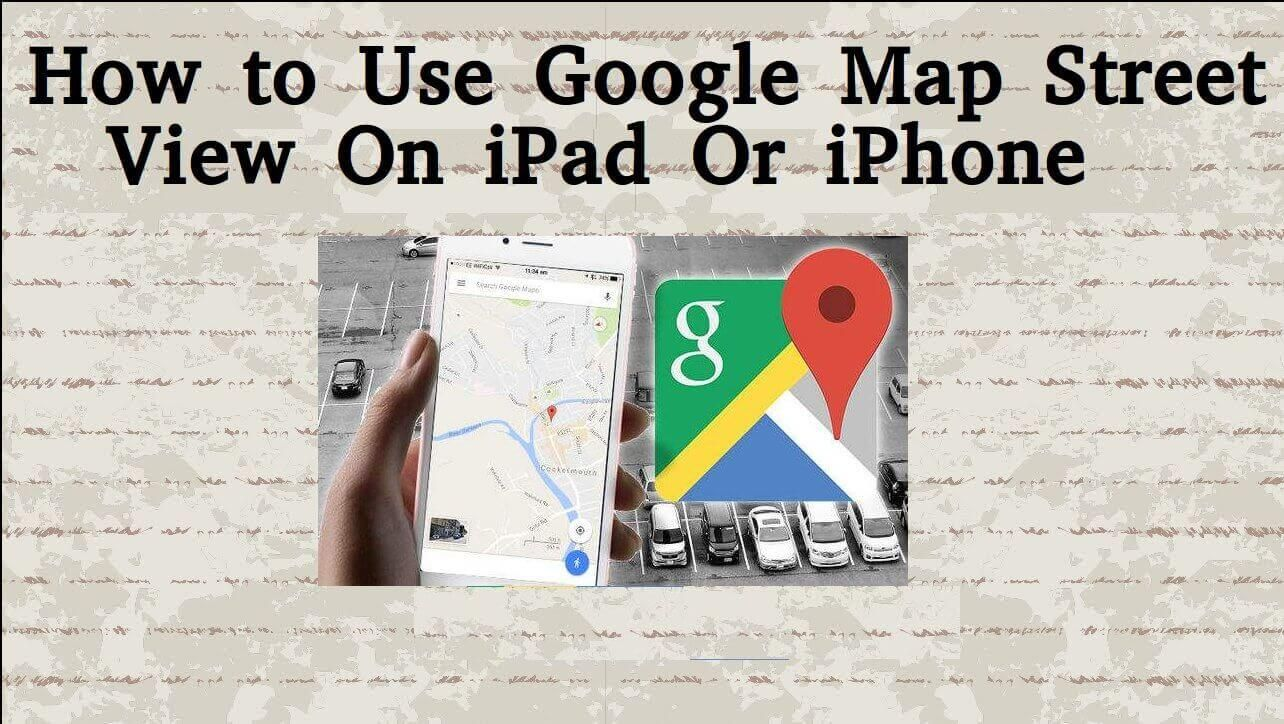 How to Use Google Map Street View On iPad Or iPhone