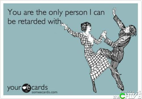 You are the only person I can be retarded with.