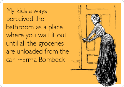 My Kids Always Perceived The Bathroom As A Place Where You Wait It Out Until All The Groceries Are Unloaded From Th Erma Bombeck Quotes Erma Bombeck Son Quotes