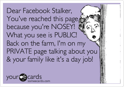 Funny Somewhat Topical Ecard: Dear Facebook Stalker, You've reached this page because you're NOSEY! What you see is PUBLIC! Back on the farm, I'm on my PRIVATE page talking about you & your family like it's a day job!