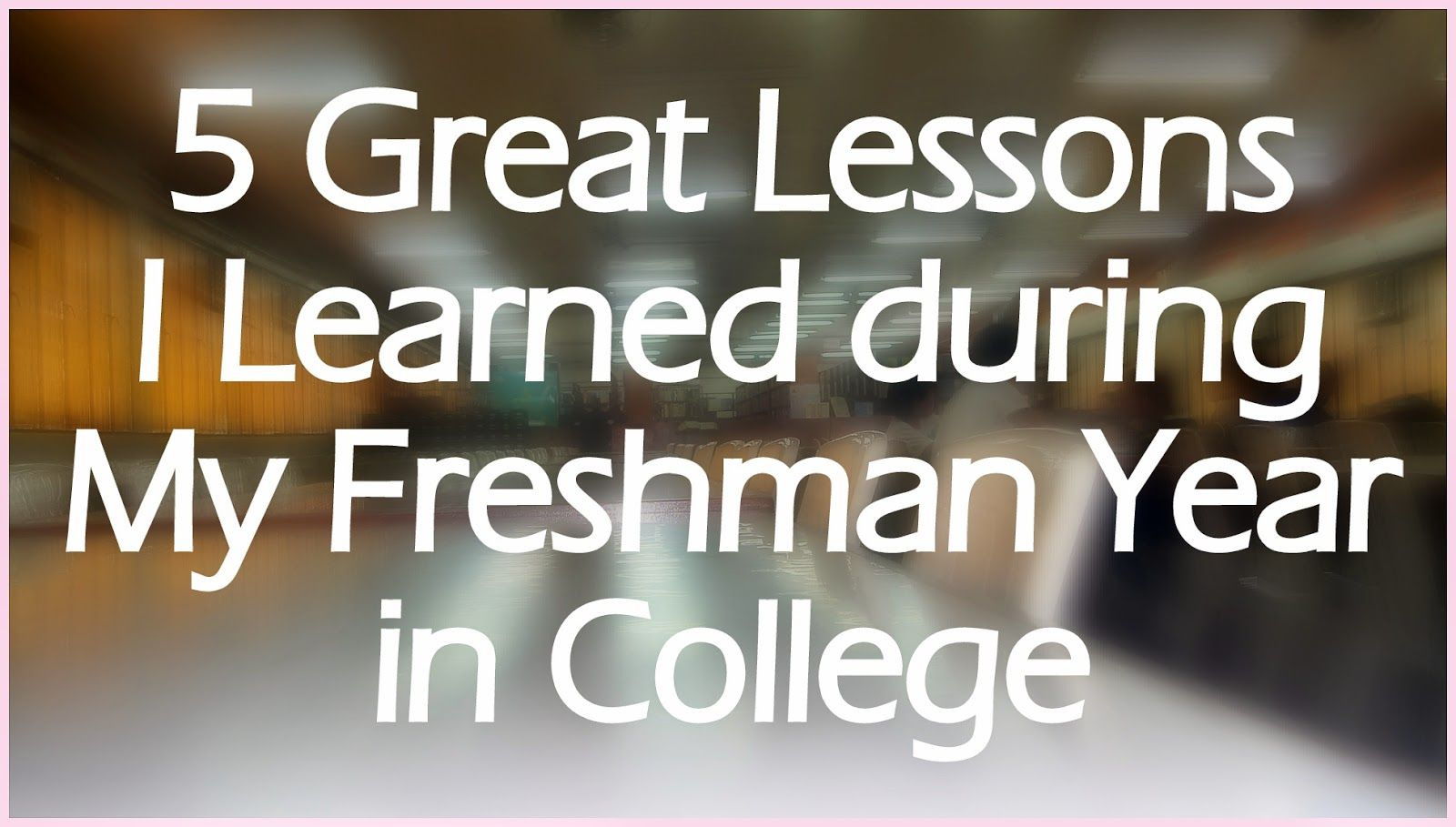 5 great lessons i learned during my freshman year in college 5 great lessons i learned during my freshman year in college gracefulmist
