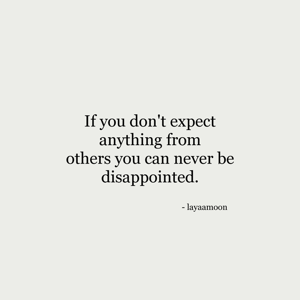 If You Don T Expect You Can T Be Disappointed Dont Expect Anything Dont Expect Disappointment