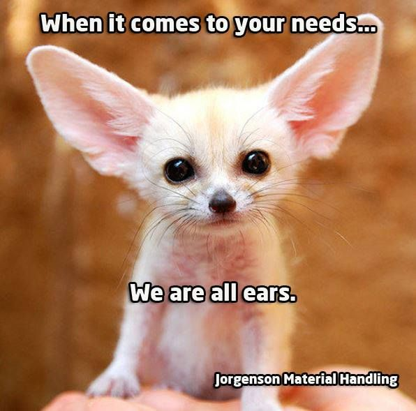 When it comes to your needs, we are all ears. :) www.JorgensonMaterialHandling.com