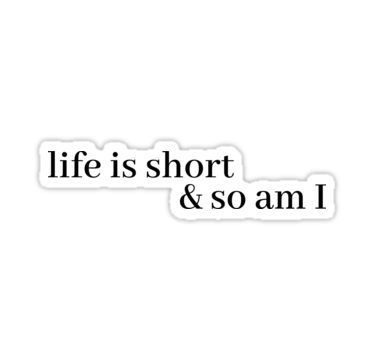 'life is short and so am i' Sticker by LeighAnne64