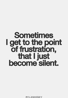 sometimes I get to the point of frustration, that I just become silent