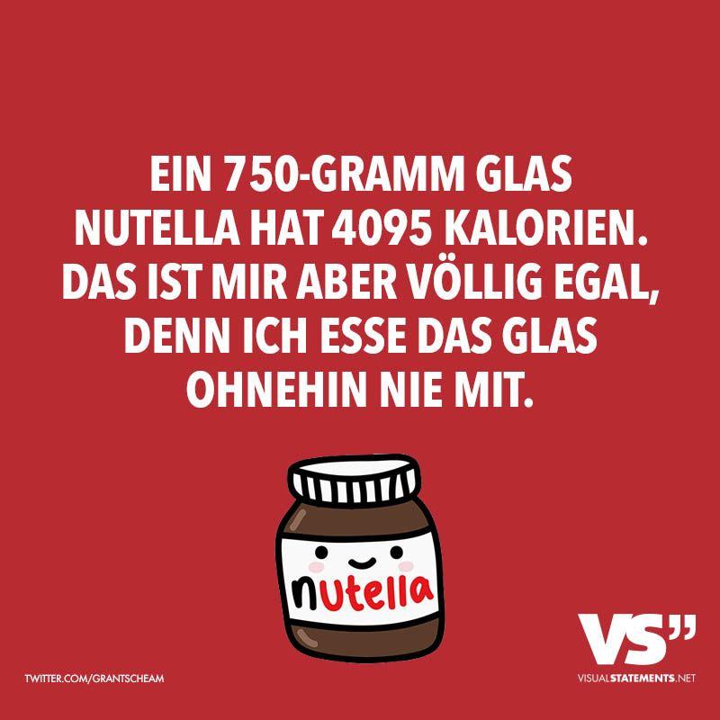 Ein 750 Gramm Glas Nutella Hat 4095 Kalorien Das Ist Mir Aber Vollig Egal Denn Ich Esse Das Glas Ja Ohnehin Nie Mit Visual Statements Spruche Lustige Spruche Lustige Zitate Und Spruche