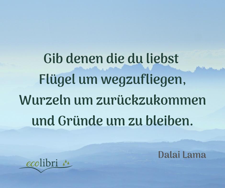 Lebensweisheit Vom Dalai Lama Gib Denen Die Du Liebst Flugel Um Wegzufliegen Wurzeln Um Zuruckzukommen Und Grunde Um Zu Ble Weisheiten Zitate Spruche Zitate