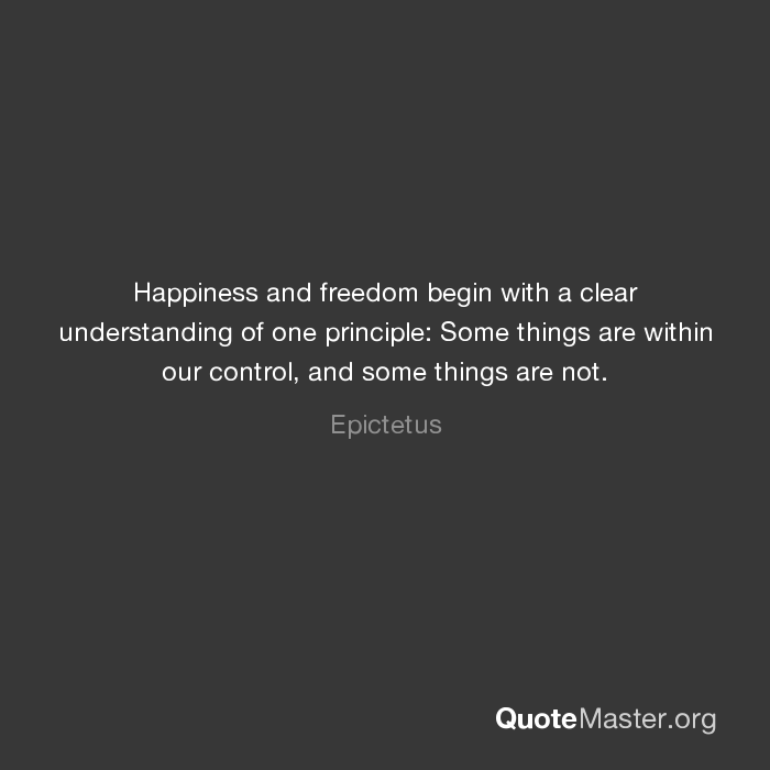 Happiness And Freedom Begin With A Clear Understanding Of One Principle Some Things Are Within Our Control And Some Thin First Principle Epictetus Principles