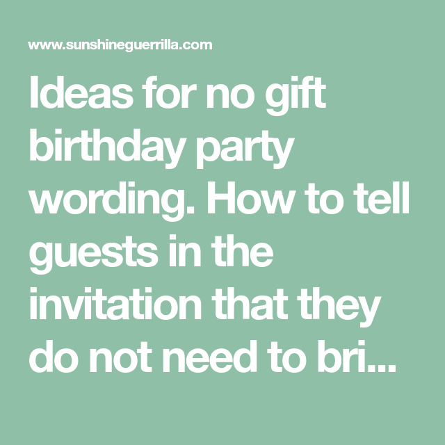 Ideas For No Gift Birthday Party Wording How To Tell Guests In The Invitation That They Do Not Need Bring Gifts Here Are Polite Ways Say