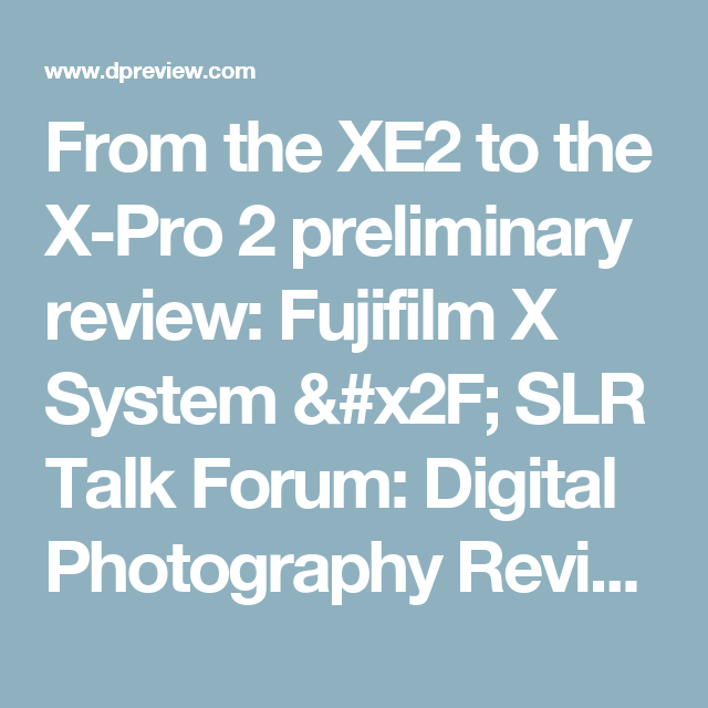From the XE2 to the X-Pro 2 preliminary review: Fujifilm X System / SLR Talk Forum: Digital Photography Review