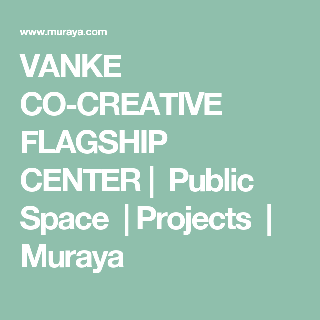 VANKE CO-CREATIVE FLAGSHIP  CENTER| Public Space |Projects | Muraya