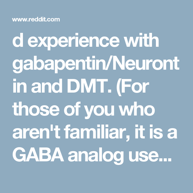 d experience with gabapentin/Neurontin and DMT  (For those