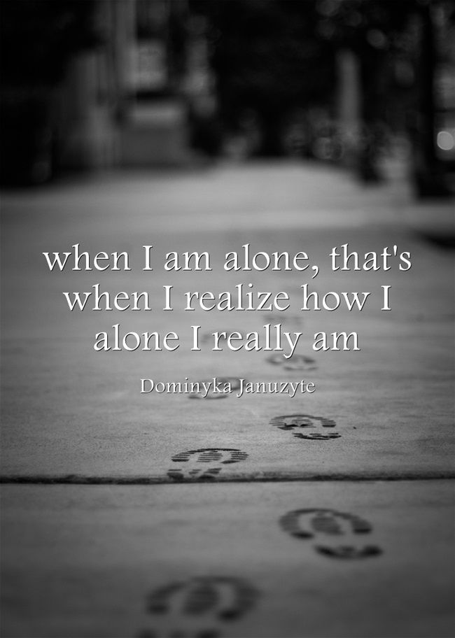 When I Am Alone That S When I Realize How I Alone I Really Am Quotations Words Quote Of The Week