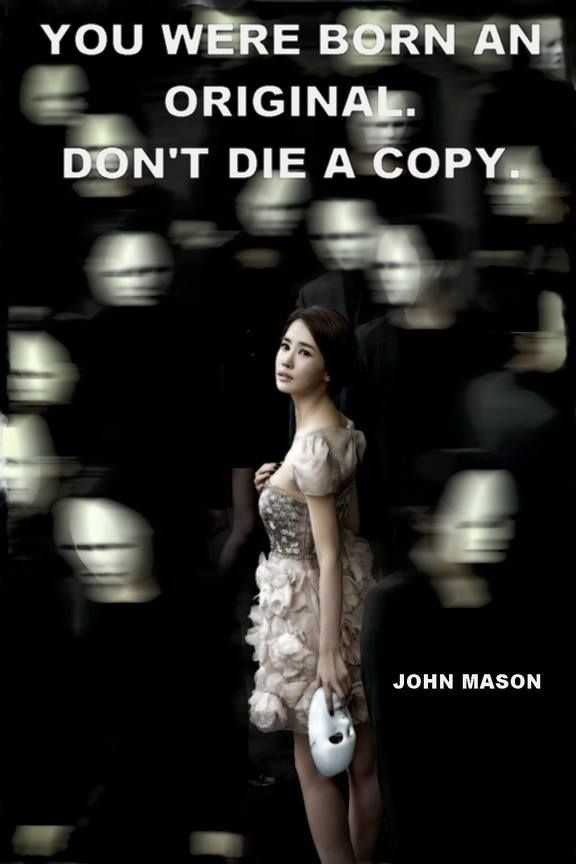 You were born an original. Don't die a copy ~ John Mason