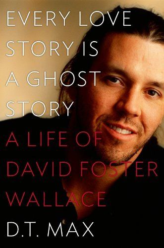 Every Love Story Is a Ghost Story: A Life of David Foster Wallace by D. T. Max.