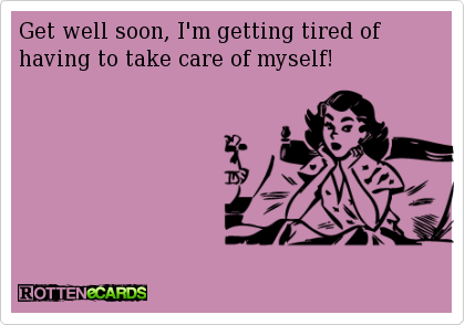 Get Well Soon I M Getting Tired Of Having To Take Care Of Myself Get Well Soon Quotes Funny Quotes Love Sarcasm