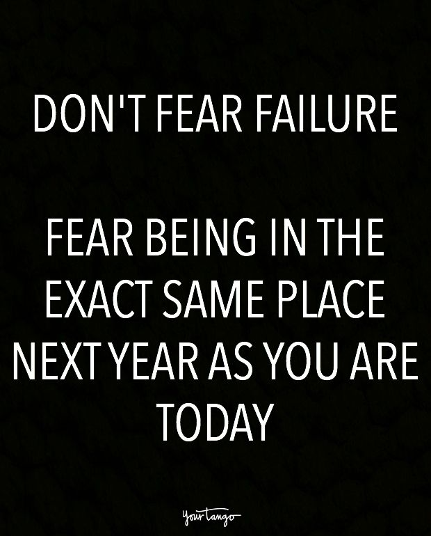 """""""Don't fear failure. Fear being in the exact same place next year as you are today."""""""