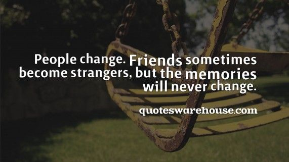 People Change. Friends Sometimes Become Strangers, But The