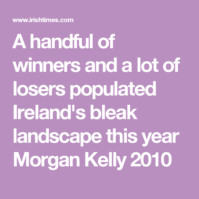 A handful of winners and a lot of losers populated Ireland's bleak landscape this year Morgan Kelly 2010
