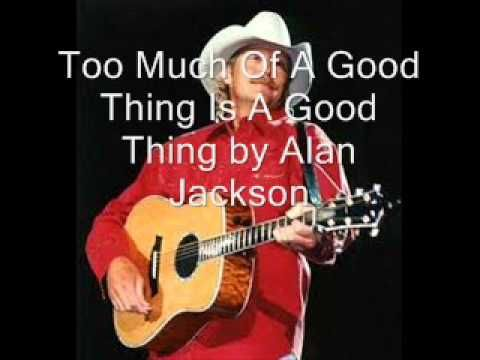 Too Much Of A Good Thing Is A Good Thing by Alan Jackson