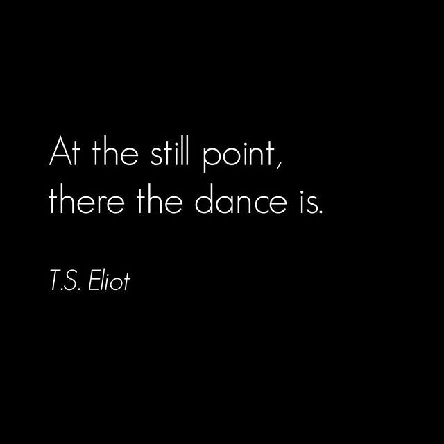 At the still point, there the dance is. T.S. Eliot (Rumi said it