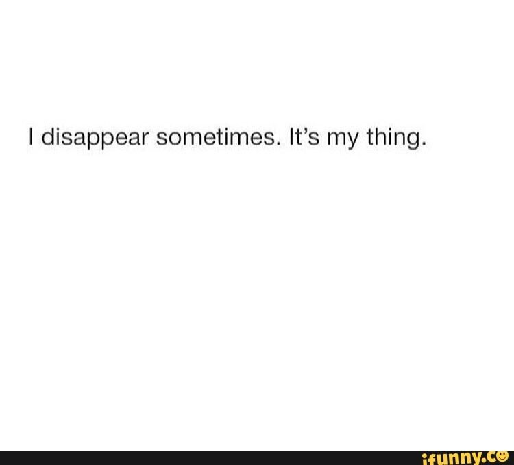 I disappear sometimes. It's my thing. - )