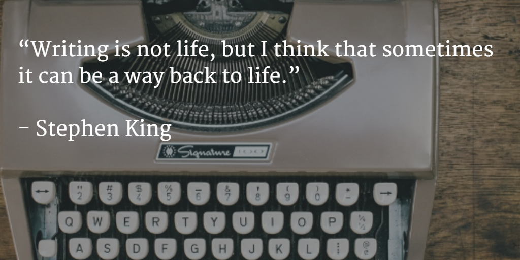 """""""Writing is not life, but I think that sometimes it can be a way back to life.""""   - Stephen King"""