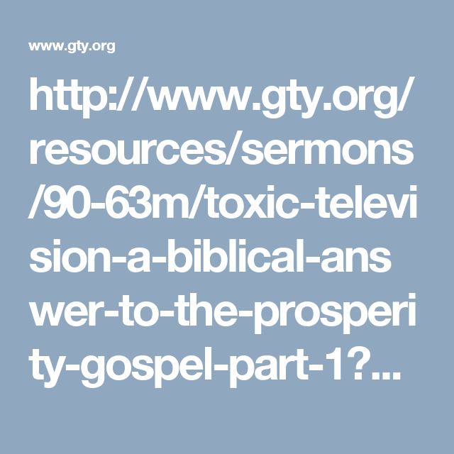 http://www.gty.org/resources/sermons/90-63m/toxic-television-a-biblical-answer-to-the-prosperity-gospel-part-1?Term=prosperity%20gospel