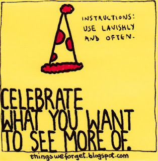 """Celebrate what you want to see more of."""