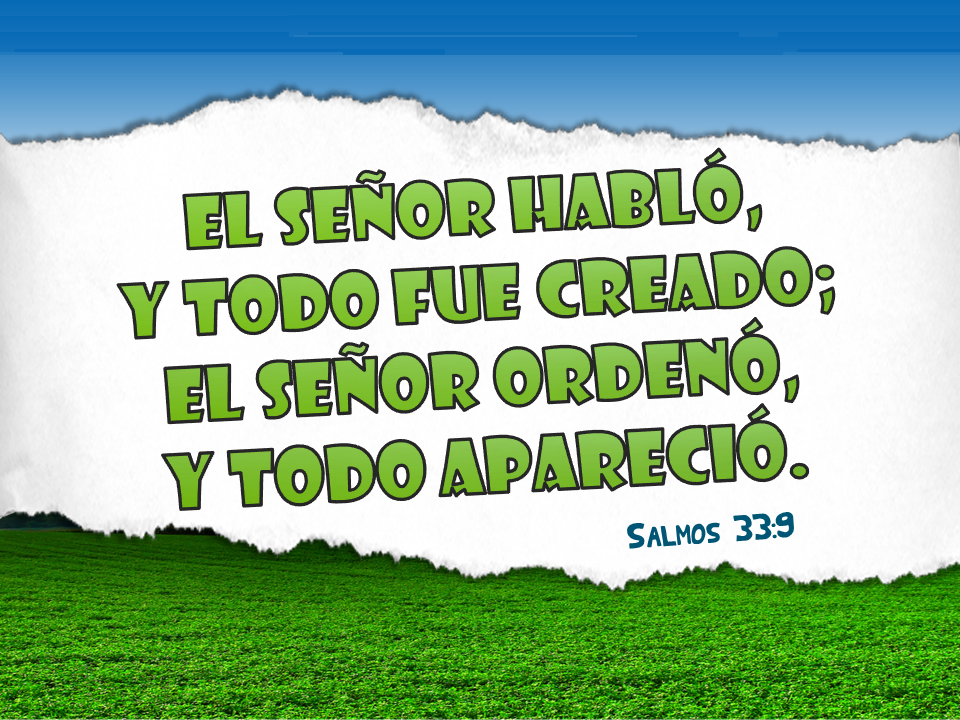 El Señor habló, y todo fue creado; El señor ordenó, y todo apareció.  Sal 33.9
