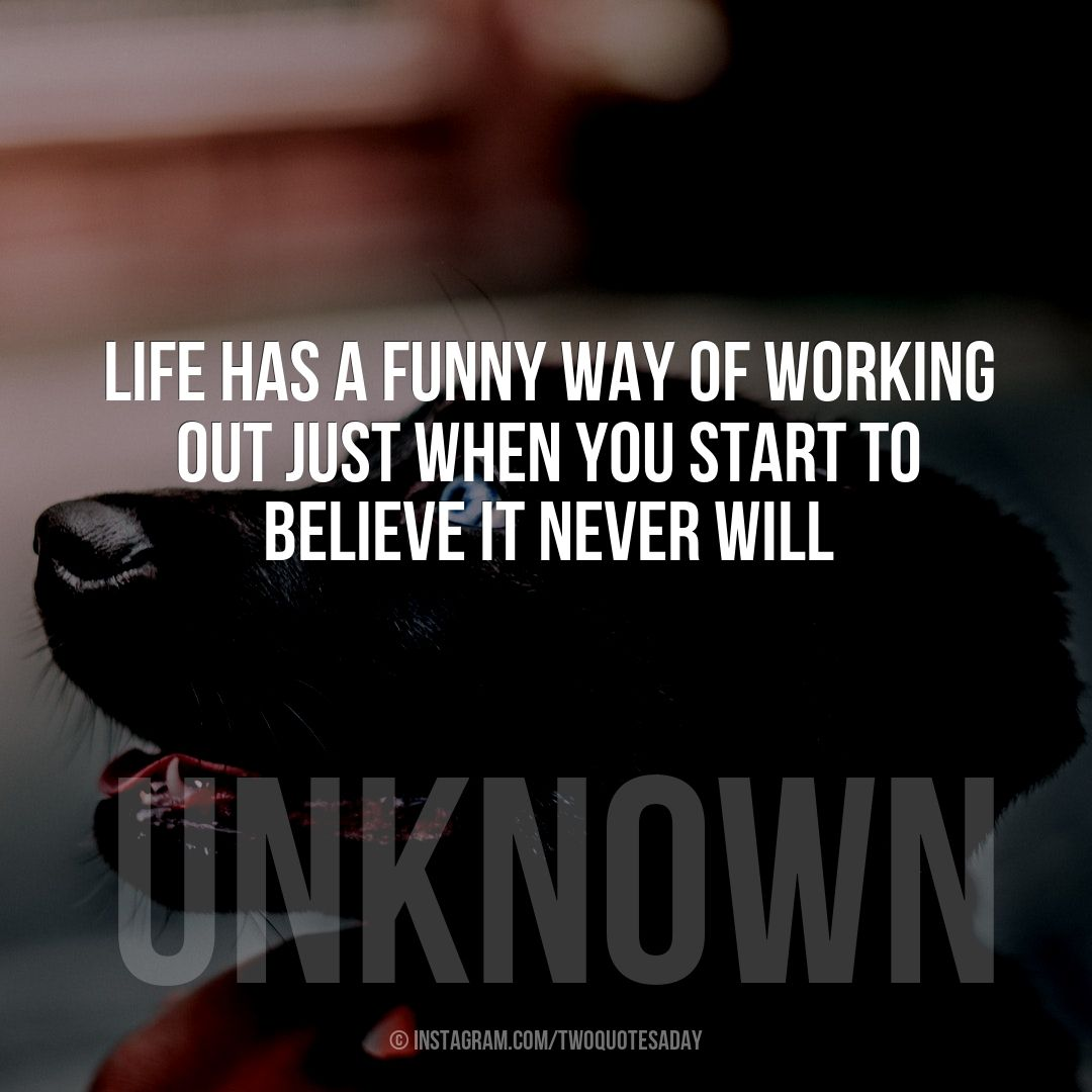 Life Has A Funny Way Of Working Out Just When You Start To Believe It Never Will Words Quotes Words Thoughts