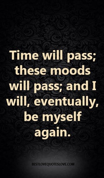 Time Will Pass These Moods Will Pass And I Will Eventually Be