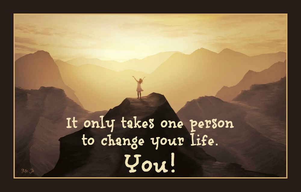 It only takes one person to change your life. You!