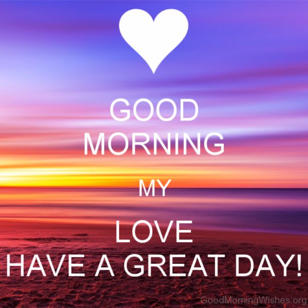 Good Morning My Love Have A Great Day Relationships Pinterest