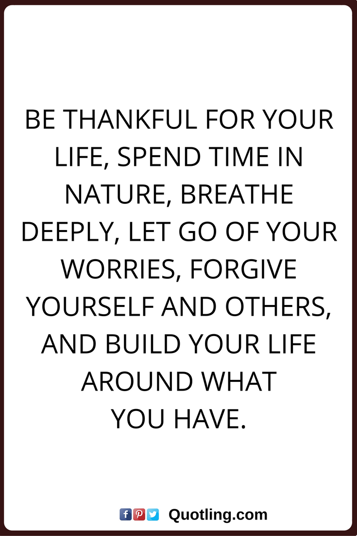 Thankful Quotes Be Thankful For Your Life, Spend Time In Nature, Breathe  Deeply, Let Go Of Your Worries, Forgive Yourself And Others, And Build Your  Life ...