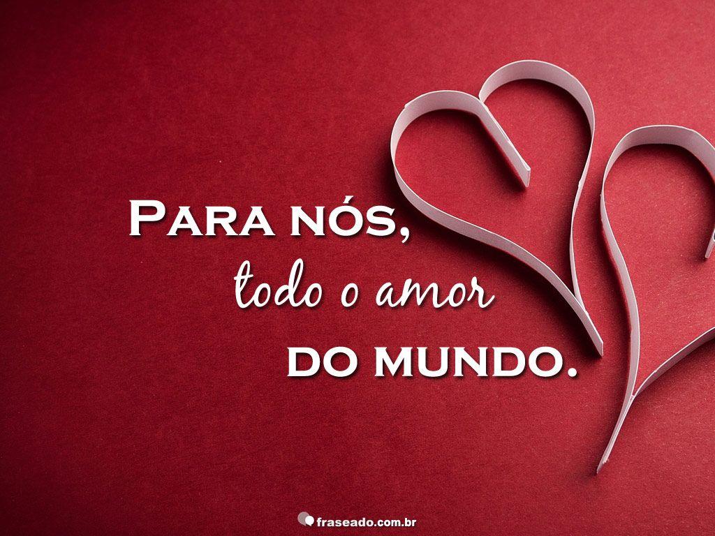 Para Nos Todo O Amor Do Mundo Com Imagens Amor Frases De