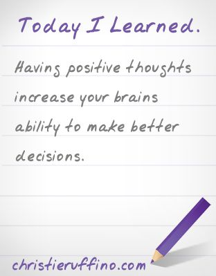 Today I learned that having positive thoughts increase your brains ability to make better decisions.