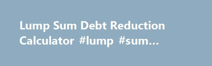 Lump Sum Debt Reduction Calculator Lump Sum Money Http
