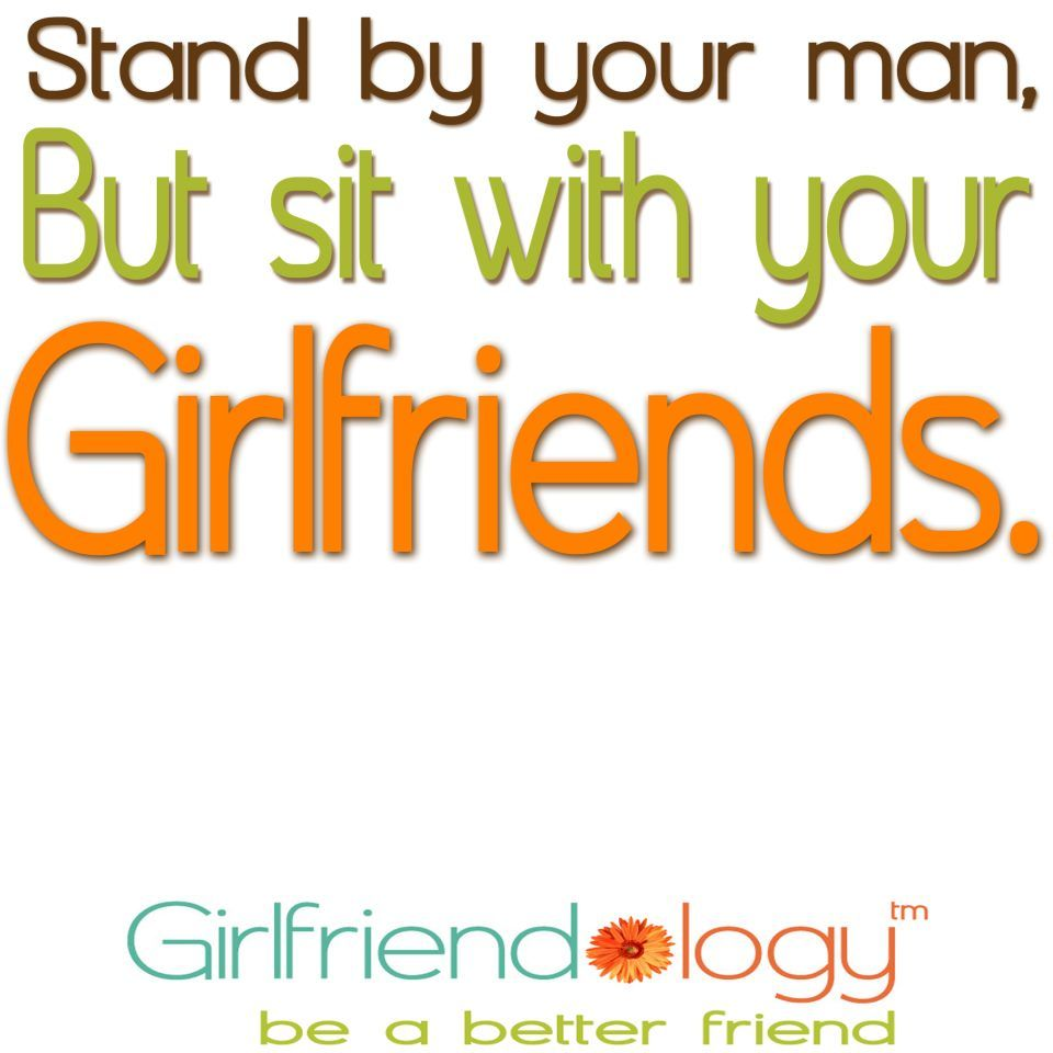 I Love My Girlfriend Quotes Standyour Man But Sit With Your Girlfriends
