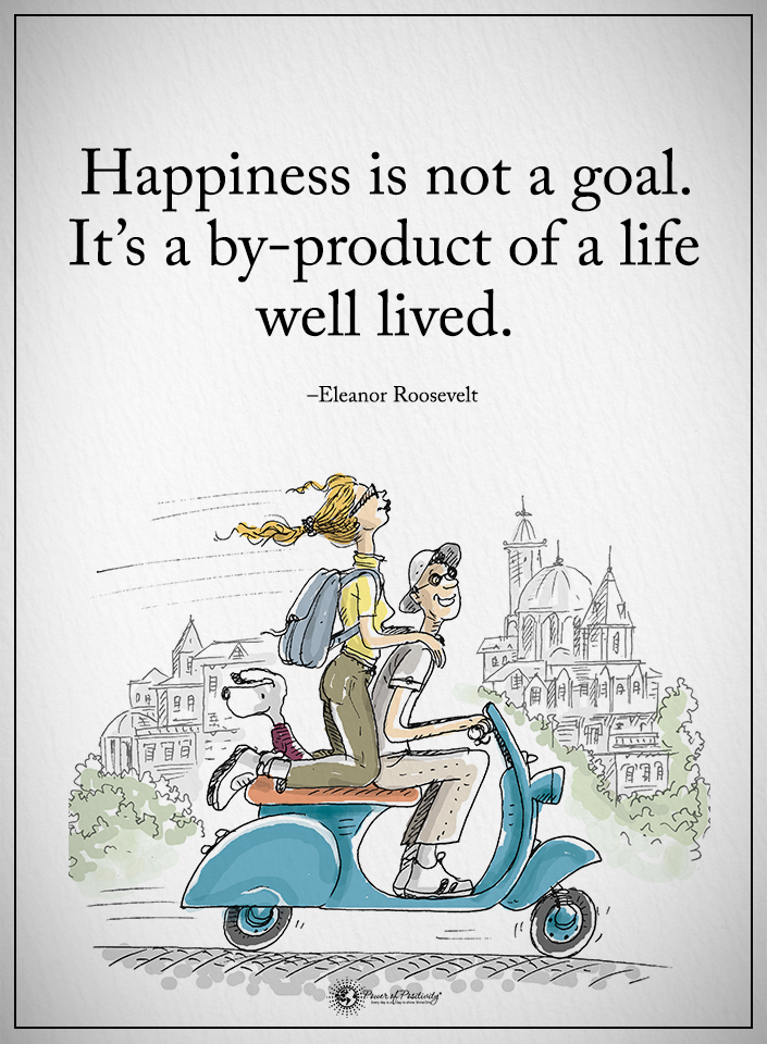 Happiness Is Not A Goal. Itu0027s A By Product Of A Life Well Lived