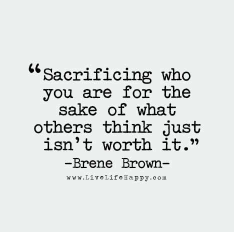 Sacrificing who you are for the sake of what others think just isn't worth it.