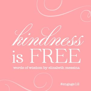 kindness is free. words of wisdom from elizabeth messina at #engage12