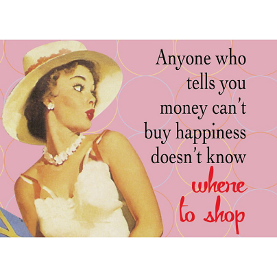 Anyone Who Tells You Money Can T Buy Happiness Doesn T Know Where To Shop Shopping Quotes Money Buys Happiness Funny Posters
