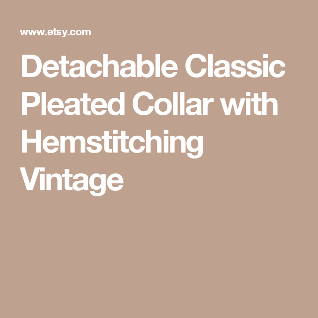 Detachable Classic Pleated Collar with Hemstitching Vintage