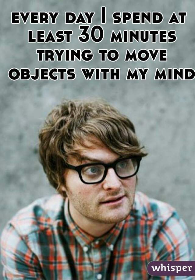 Every day I spend at least 30 minutes trying to move objects with my mind.