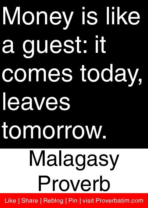 Money is like a guest: it comes today, leaves tomorrow. - Malagasy Proverb #proverbs #quotes